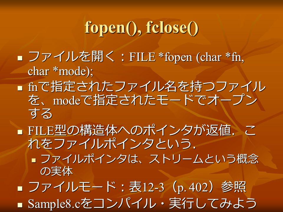 fopen(), fclose() ファイルを開く: FILE *fopen (char *fn, char *mode); ファイルを開く: FILE *fopen (char *fn, char *mode); fn で指定されたファイル名を持つファイル を、 mode で指定されたモードでオープン する fn で指定されたファイル名を持つファイル を、 mode で指定されたモードでオープン する FILE 型の構造体へのポインタが返値.こ れをファイルポインタという. FILE 型の構造体へのポインタが返値.こ れをファイルポインタという. ファイルポインタは、ストリームという概念 の実体 ファイルポインタは、ストリームという概念 の実体 ファイルモード:表 12-3 ( p.