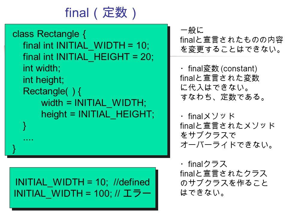 final (定数) class Rectangle { final int INITIAL_WIDTH = 10; final int INITIAL_HEIGHT = 20; int width; int height; Rectangle( ) { width = INITIAL_WIDTH; height = INITIAL_HEIGHT; }....