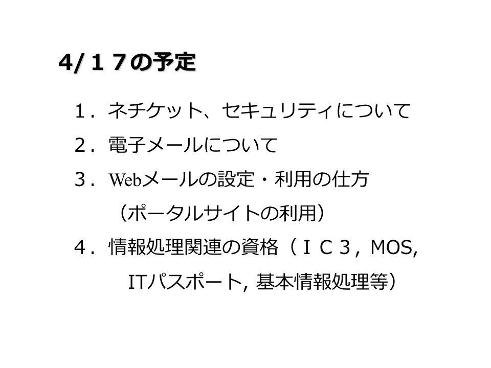 4/ 17の予定 1.ネチケット、セキュリティについて 2.電子メールについて 3. Web メールの設定・利用の仕方 (ポータルサイトの利用) 4.情報処理関連の資格(IC3, MOS, IT パスポート, 基本情報処理等)