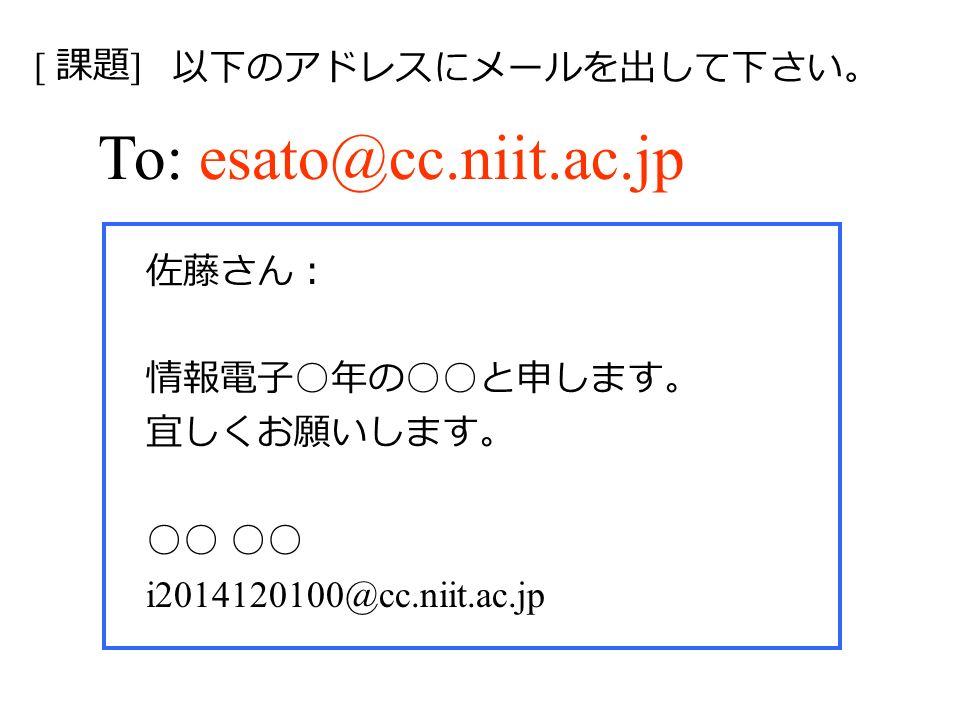 To: esato@cc.niit.ac.jp 佐藤さん: 情報電子 ○ 年の ○○ と申します。 宜しくお願いします。 ○○ i2014120100@cc.niit.ac.jp [ 課題 ] 以下のアドレスにメールを出して下さい。
