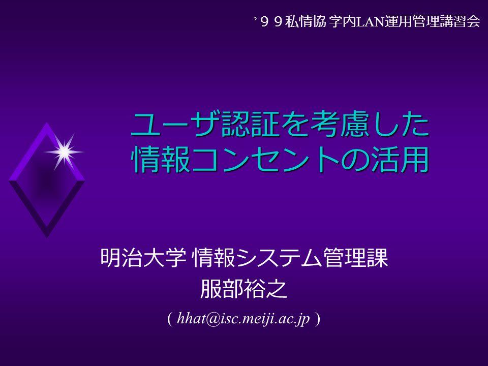 ユーザ認証を考慮した 情報コンセントの活用 明治大学 情報システム管理課 服部裕之 ( hhat@isc.meiji.ac.jp ) ' 99私情協 学内 LAN 運用管理講習会