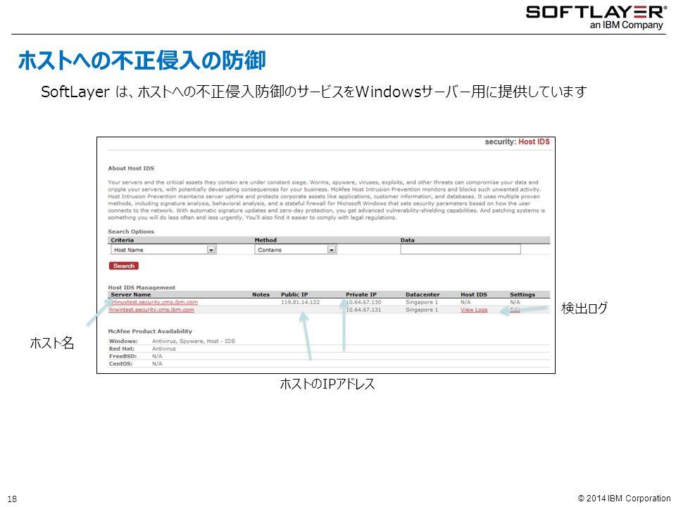 © 2014 IBM Corporation ホスト名 ホストのIPアドレス 検出ログ ホストへの不正侵入の防御 SoftLayer は、ホストへの不正侵入防御のサービスをWindowsサーバー用に提供しています 18