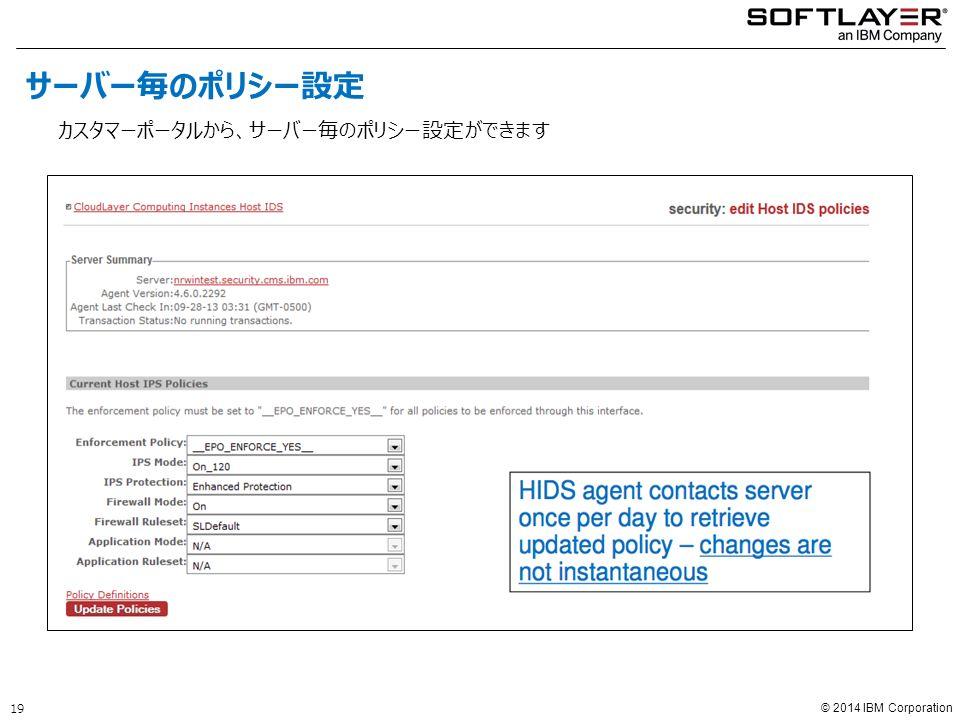© 2014 IBM Corporation カスタマーポータルから、サーバー毎のポリシー設定ができます サーバー毎のポリシー設定 19