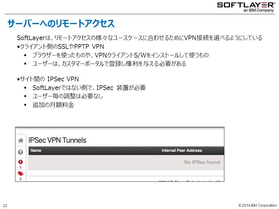 © 2014 IBM Corporation SoftLayerは、リモートアクセスの様々なユースケースに合わせるためにVPN接続を選べるようにしている クライアント側のSSLやPPTP VPN  ブラウザーを使ったものや、VPNクライアントS/Wをインストールして使うもの  ユーザーは、カスタマーポータルで登録し権利を与える必要がある サイト間の IPSec VPN  SoftLayerではない側で、IPSec 装置が必要  ユーザー毎の調整は必要なし  追加の月額料金 サーバーへのリモートアクセス 23
