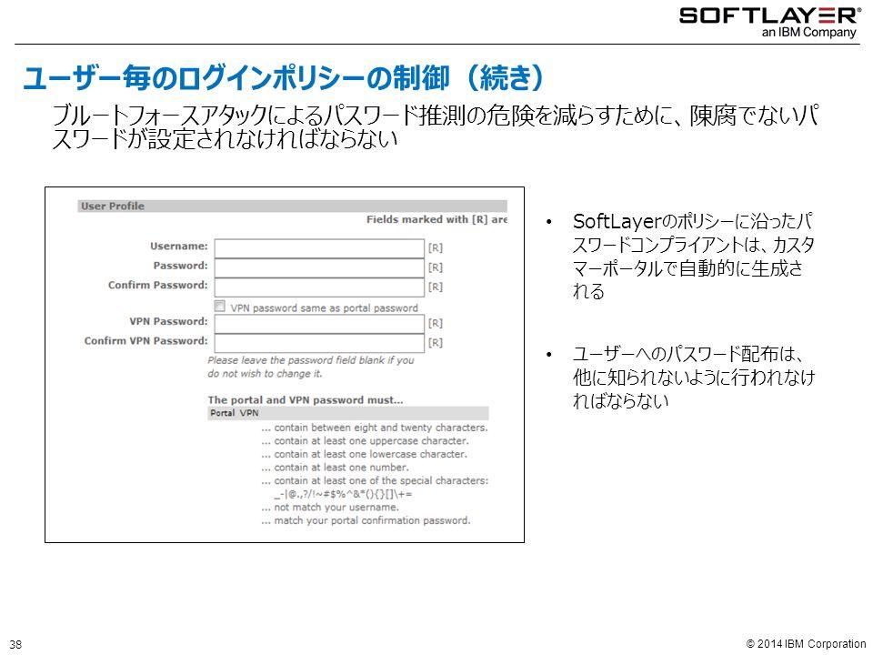 © 2014 IBM Corporation SoftLayerのポリシーに沿ったパ スワードコンプライアントは、カスタ マーポータルで自動的に生成さ れる ユーザーへのパスワード配布は、 他に知られないように行われなけ ればならない ブルートフォースアタックによるパスワード推測の危険を減らすために、陳腐でないパ スワードが設定されなければならない 38 ユーザー毎のログインポリシーの制御(続き)
