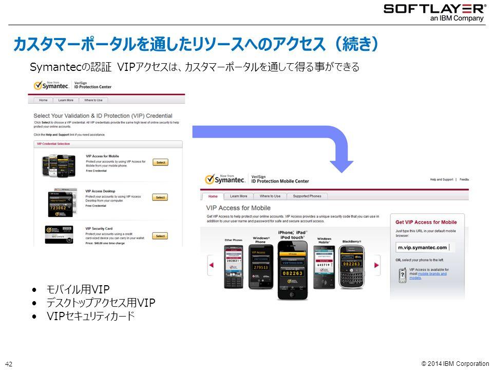 © 2014 IBM Corporation モバイル用VIP デスクトップアクセス用VIP VIPセキュリティカード Symantecの認証 VIPアクセスは、カスタマーポータルを通して得る事ができる 42 カスタマーポータルを通したリソースへのアクセス(続き)