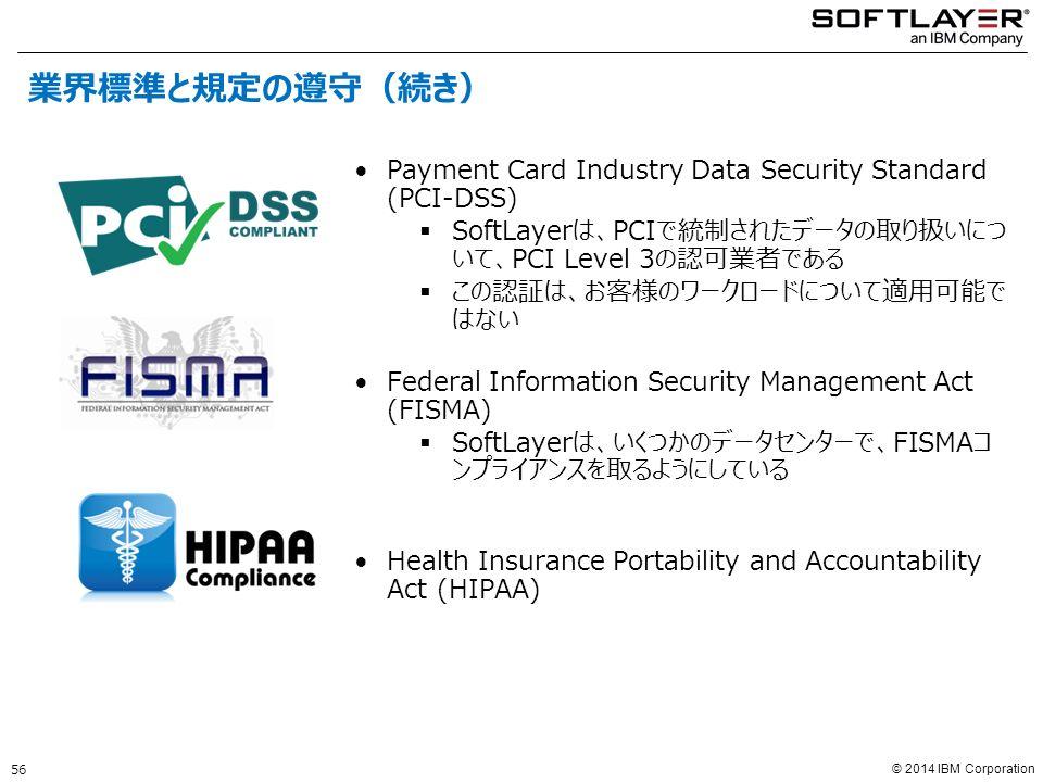 © 2014 IBM Corporation Payment Card Industry Data Security Standard (PCI-DSS)  SoftLayerは、PCIで統制されたデータの取り扱いにつ いて、PCI Level 3の認可業者である  この認証は、お客様のワークロードについて適用可能で はない Federal Information Security Management Act (FISMA)  SoftLayerは、いくつかのデータセンターで、FISMAコ ンプライアンスを取るようにしている Health Insurance Portability and Accountability Act (HIPAA) 56 業界標準と規定の遵守(続き)