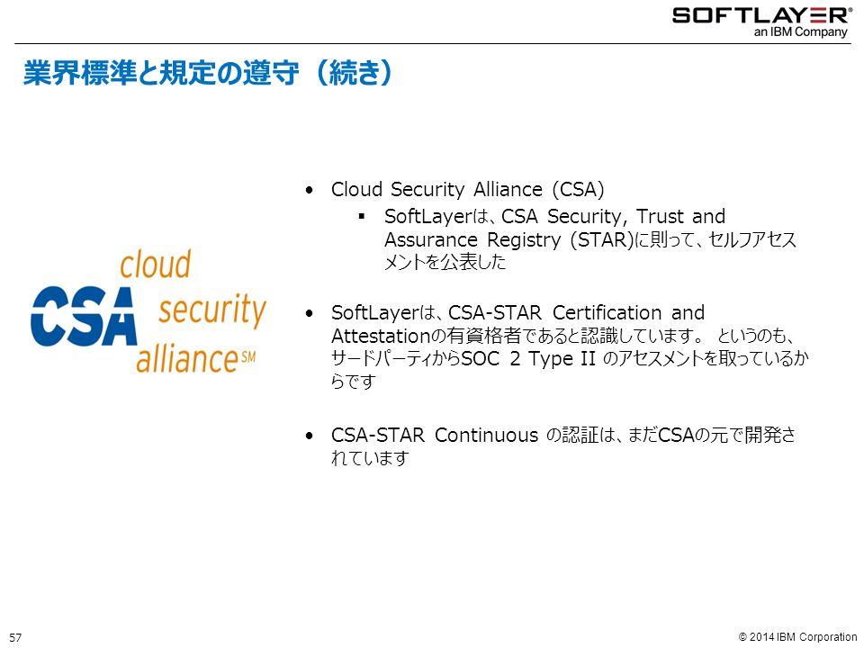 © 2014 IBM Corporation Cloud Security Alliance (CSA)  SoftLayerは、CSA Security, Trust and Assurance Registry (STAR)に則って、セルフアセス メントを公表した SoftLayerは、CSA-STAR Certification and Attestationの有資格者であると認識しています。 というのも、 サードパーティからSOC 2 Type II のアセスメントを取っているか らです CSA-STAR Continuous の認証は、まだCSAの元で開発さ れています 57 業界標準と規定の遵守(続き)