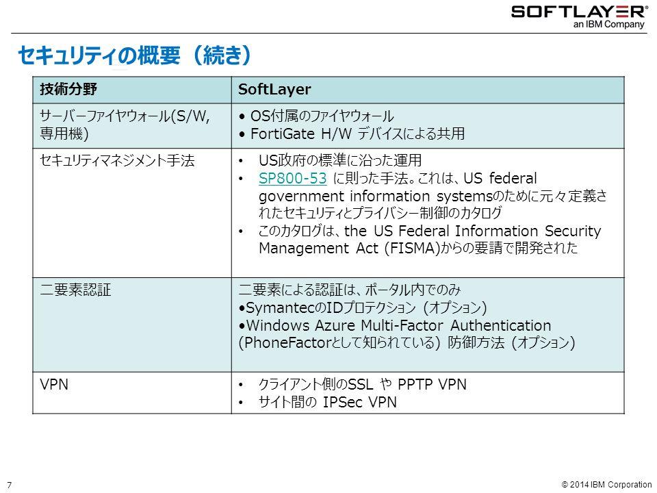 © 2014 IBM Corporation Technology Area SoftLayer 技術分野SoftLayer サーバーファイヤウォール(S/W, 専用機) OS付属のファイヤウォール FortiGate H/W デバイスによる共用 セキュリティマネジメント手法 US政府の標準に沿った運用 SP800-53 に則った手法。これは、US federal government information systemsのために元々定義さ れたセキュリティとプライバシー制御のカタログ SP800-53 このカタログは、the US Federal Information Security Management Act (FISMA)からの要請で開発された 二要素認証二要素による認証は、ポータル内でのみ SymantecのIDプロテクション (オプション) Windows Azure Multi-Factor Authentication (PhoneFactorとして知られている) 防御方法 (オプション) VPN クライアント側のSSL や PPTP VPN サイト間の IPSec VPN 7 セキュリティの概要(続き)