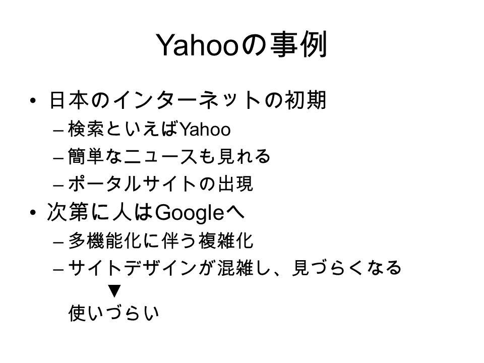 Yahoo の事例 日本のインターネットの初期 – 検索といえば Yahoo – 簡単なニュースも見れる – ポータルサイトの出現 次第に人は Google へ – 多機能化に伴う複雑化 – サイトデザインが混雑し、見づらくなる ▼ 使いづらい