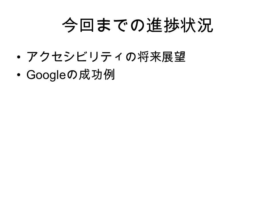 今回までの進捗状況 アクセシビリティの将来展望 Google の成功例