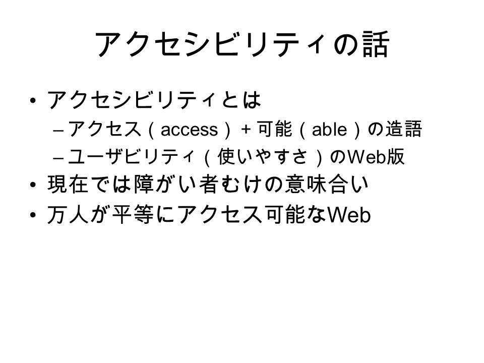アクセシビリティの話 アクセシビリティとは – アクセス( access )+可能( able )の造語 – ユーザビリティ(使いやすさ)の Web 版 現在では障がい者むけの意味合い 万人が平等にアクセス可能な Web