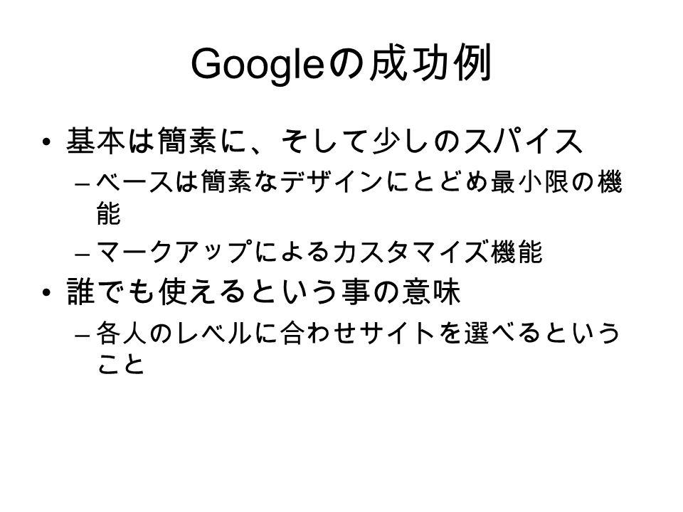 Google の成功例 基本は簡素に、そして少しのスパイス – ベースは簡素なデザインにとどめ最小限の機 能 – マークアップによるカスタマイズ機能 誰でも使えるという事の意味 – 各人のレベルに合わせサイトを選べるという こと