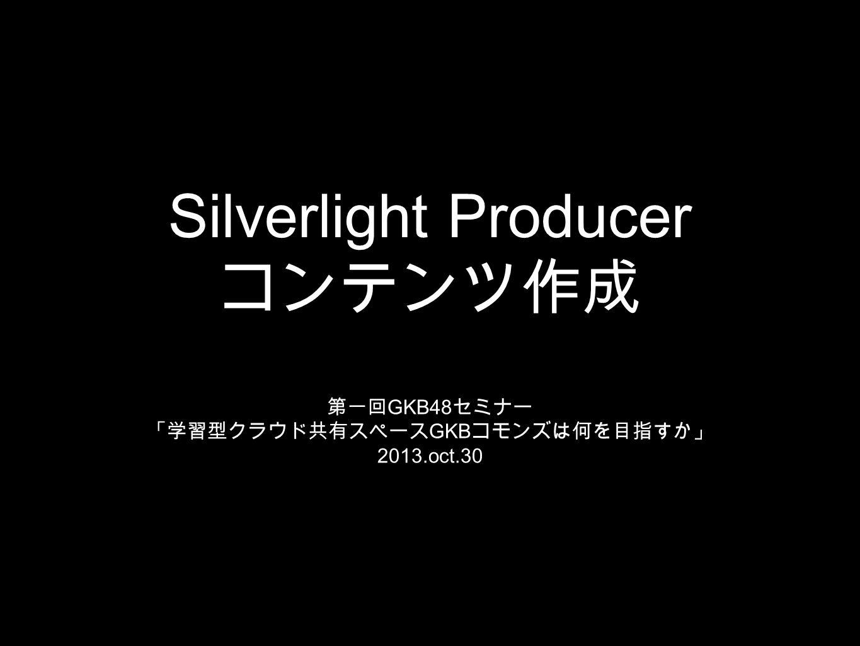 Silverlight Producer コンテンツ作成 第一回 GKB48 セミナー 「学習型クラウド共有スペース GKB コモンズは何を目指すか」 2013.oct.30