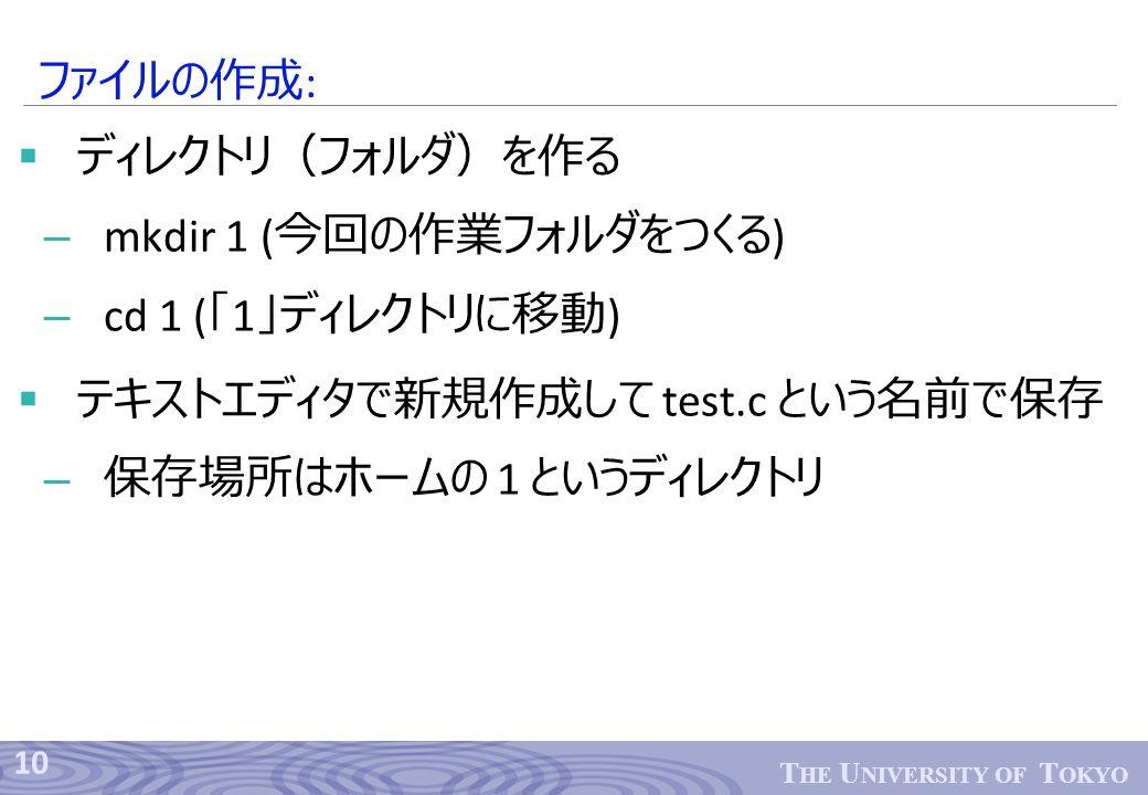 10 T HE U NIVERSITY OF T OKYO  ディレクトリ(フォルダ)を作る – mkdir 1 ( 今回の作業フォルダをつくる ) – cd 1 ( 「 1 」ディレクトリに移動 )  テキストエディタで新規作成して test.c という名前で保存 – 保存場所はホームの 1 というディレクトリ ファイルの作成 :
