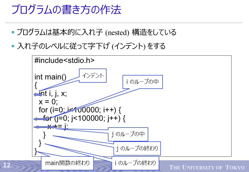 12 T HE U NIVERSITY OF T OKYO プログラムの書き方の作法  プログラムは基本的に入れ子 (nested) 構造をしている  入れ子のレベルに従って字下げ ( インデント ) をする #include int main() { int i, j, x; x = 0; for (i=0; i<100000; i++) { for (j=0; j<100000; j++) { x += j; } インデント i のループの中 j のループの中 j のループの終わり i のループの終わり main関数の終わり