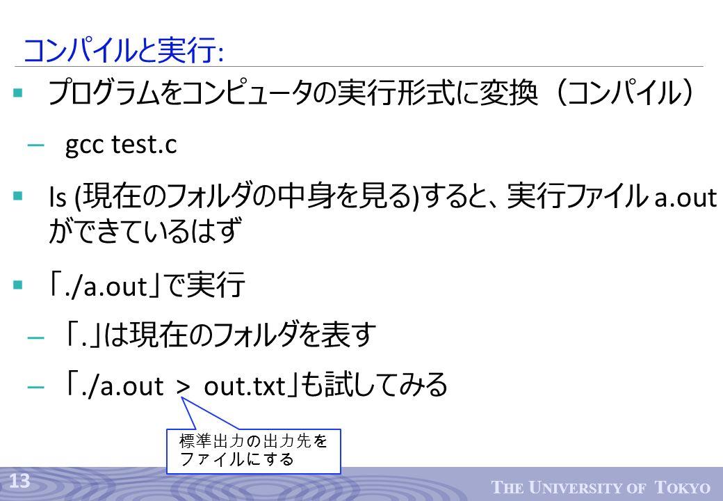 13 T HE U NIVERSITY OF T OKYO  プログラムをコンピュータの実行形式に変換(コンパイル) – gcc test.c  ls ( 現在のフォルダの中身を見る ) すると、実行ファイル a.out ができているはず  「./a.out 」で実行 – 「.