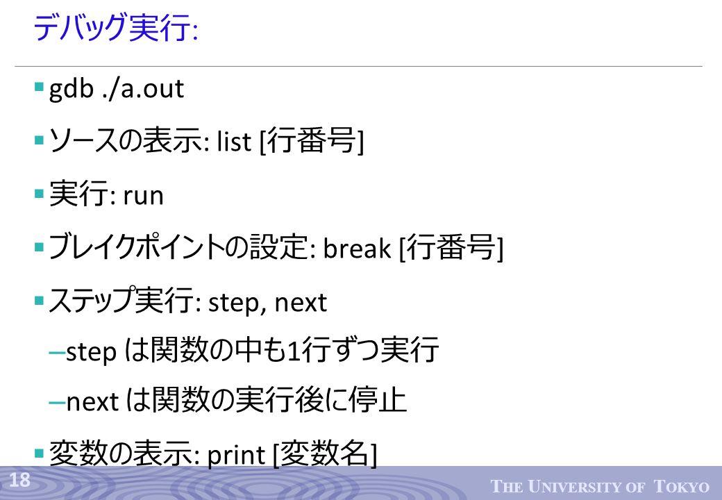 18 T HE U NIVERSITY OF T OKYO デバッグ実行 :  gdb./a.out  ソースの表示 : list [ 行番号 ]  実行 : run  ブレイクポイントの設定 : break [ 行番号 ]  ステップ実行 : step, next – step は関数の中も 1 行ずつ実行 – next は関数の実行後に停止  変数の表示 : print [ 変数名 ]