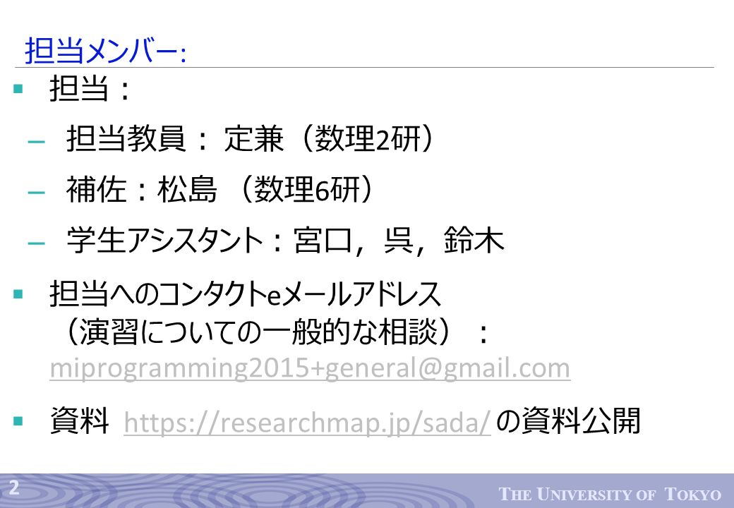 2 T HE U NIVERSITY OF T OKYO  担当: – 担当教員: 定兼(数理 2 研) – 補佐:松島 (数理 6 研) – 学生アシスタント:宮口,呉,鈴木  担当へのコンタクト e メールアドレス (演習についての一般的な相談): miprogramming2015+general@gmail.com miprogramming2015+general@gmail.com  資料 https://researchmap.jp/sada/ の資料公開https://researchmap.jp/sada/ 担当メンバー :