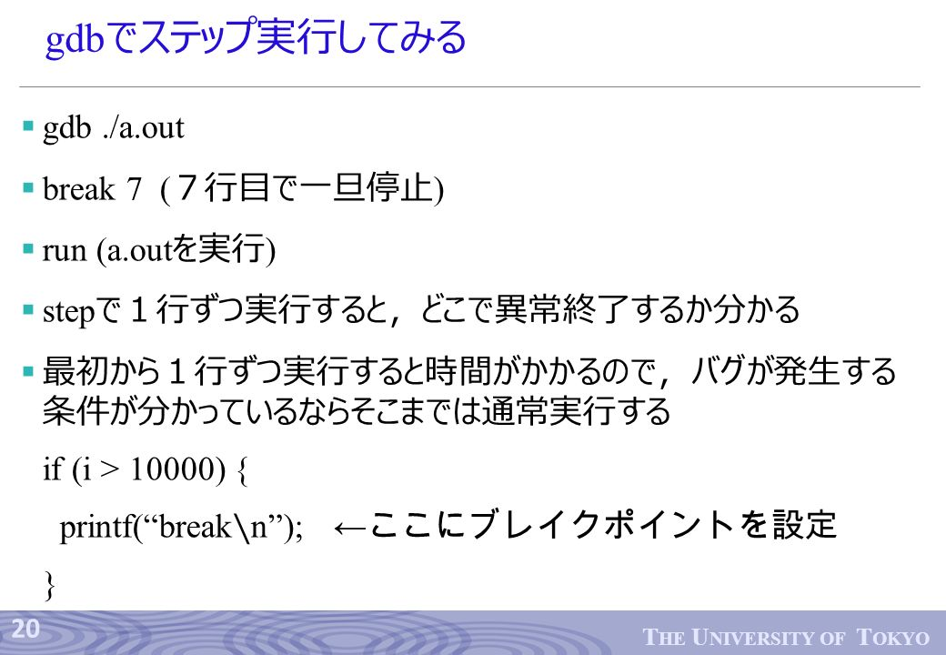 20 T HE U NIVERSITY OF T OKYO gdb でステップ実行してみる  gdb./a.out  break 7 ( 7行目で一旦停止 )  run (a.out を実行 )  step で1行ずつ実行すると,どこで異常終了するか分かる  最初から1行ずつ実行すると時間がかかるので,バグが発生する 条件が分かっているならそこまでは通常実行する if (i > 10000) { printf( break ∖ n ); ← ここにブレイクポイントを設定 }