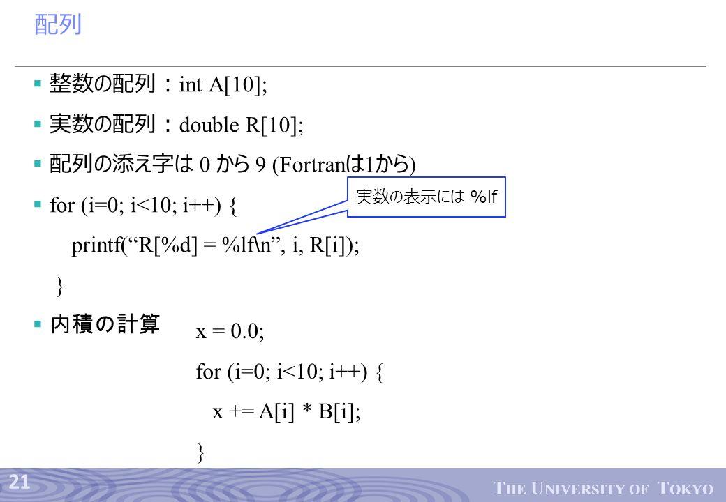 21 T HE U NIVERSITY OF T OKYO 配列  整数の配列: int A[10];  実数の配列: double R[10];  配列の添え字は 0 から 9 (Fortran は 1 から )  for (i=0; i<10; i++) { printf( R[%d] = %lf ∖ n , i, R[i]); }  内積の計算 実数の表示には %lf x = 0.0; for (i=0; i<10; i++) { x += A[i] * B[i]; }