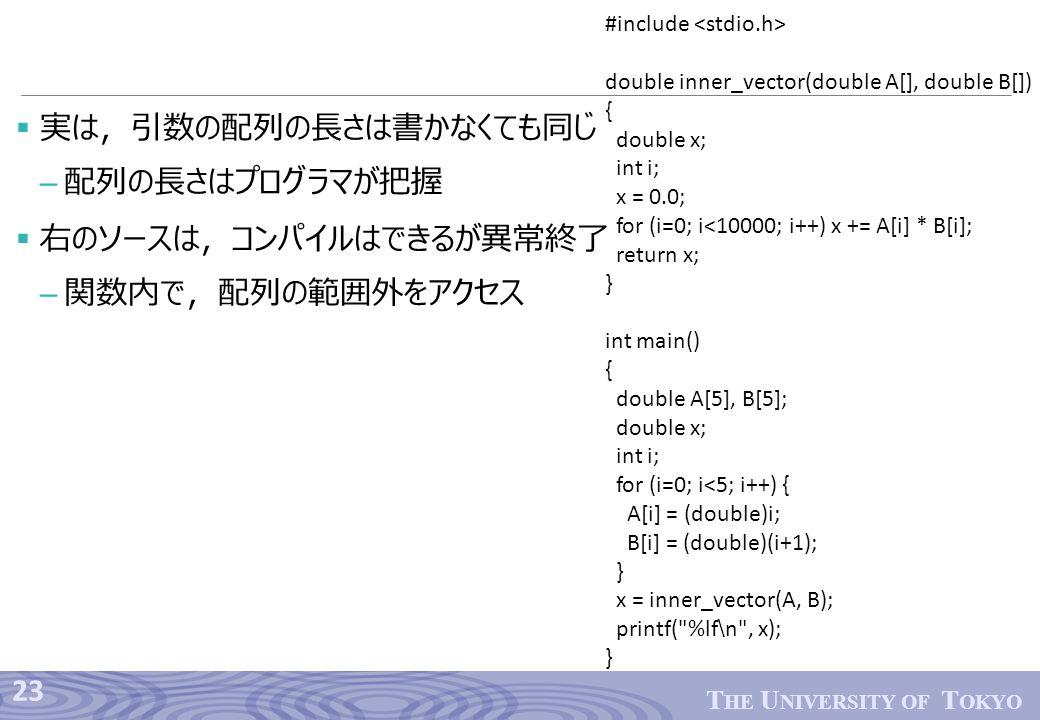 23 T HE U NIVERSITY OF T OKYO  実は,引数の配列の長さは書かなくても同じ – 配列の長さはプログラマが把握  右のソースは,コンパイルはできるが異常終了 – 関数内で,配列の範囲外をアクセス #include double inner_vector(double A[], double B[]) { double x; int i; x = 0.0; for (i=0; i<10000; i++) x += A[i] * B[i]; return x; } int main() { double A[5], B[5]; double x; int i; for (i=0; i<5; i++) { A[i] = (double)i; B[i] = (double)(i+1); } x = inner_vector(A, B); printf( %lf ∖ n , x); }