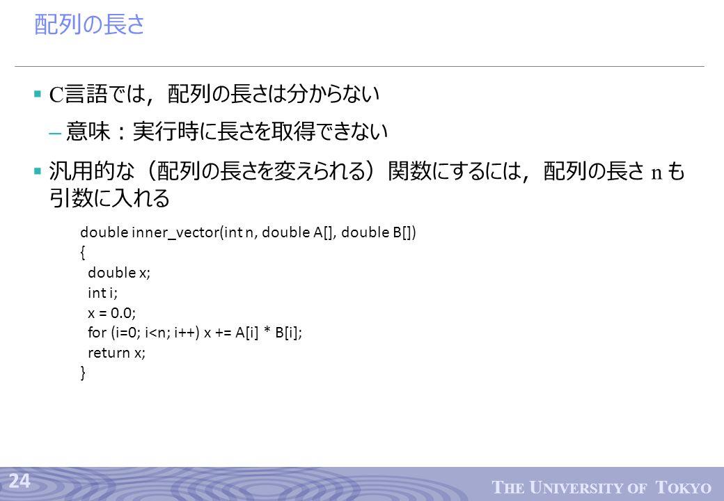 24 T HE U NIVERSITY OF T OKYO 配列の長さ  C 言語では,配列の長さは分からない – 意味:実行時に長さを取得できない  汎用的な(配列の長さを変えられる)関数にするには,配列の長さ n も 引数に入れる double inner_vector(int n, double A[], double B[]) { double x; int i; x = 0.0; for (i=0; i<n; i++) x += A[i] * B[i]; return x; }