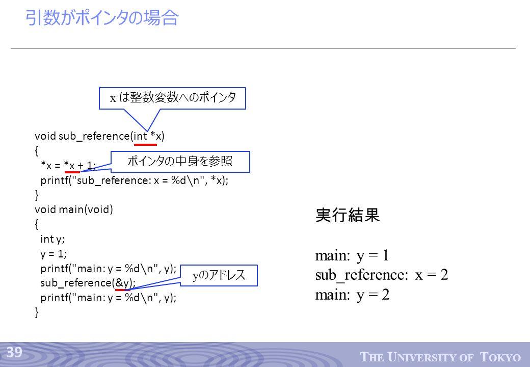 39 T HE U NIVERSITY OF T OKYO ポインタの中身を参照 引数がポインタの場合 void sub_reference(int *x) { *x = *x + 1; printf( sub_reference: x = %d ∖ n , *x); } void main(void) { int y; y = 1; printf( main: y = %d ∖ n , y); sub_reference(&y); printf( main: y = %d ∖ n , y); } x は整数変数へのポインタ y のアドレス 実行結果 main: y = 1 sub_reference: x = 2 main: y = 2