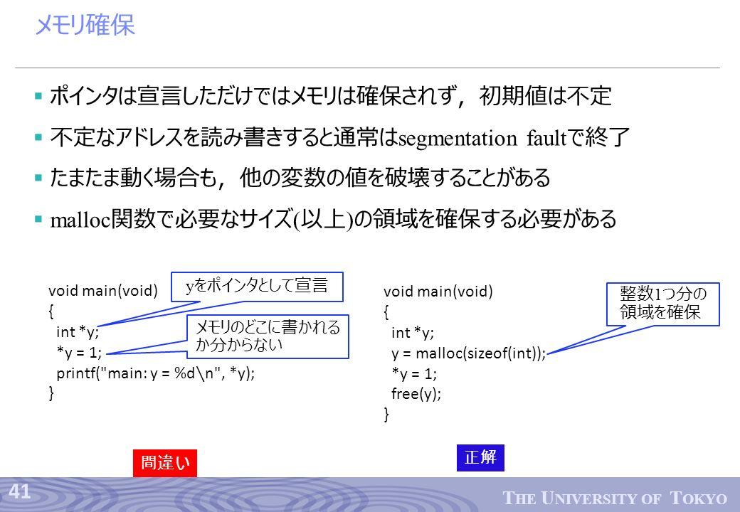 41 T HE U NIVERSITY OF T OKYO メモリ確保  ポインタは宣言しただけではメモリは確保されず,初期値は不定  不定なアドレスを読み書きすると通常は segmentation fault で終了  たまたま動く場合も,他の変数の値を破壊することがある  malloc 関数で必要なサイズ ( 以上 ) の領域を確保する必要がある void main(void) { int *y; *y = 1; printf( main: y = %d ∖ n , *y); } y をポインタとして宣言 間違い void main(void) { int *y; y = malloc(sizeof(int)); *y = 1; free(y); } 正解 整数 1 つ分の 領域を確保 メモリのどこに書かれる か分からない