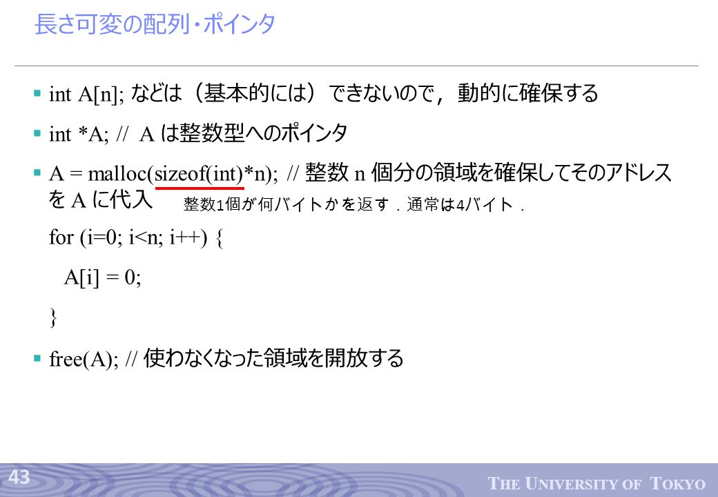 43 T HE U NIVERSITY OF T OKYO 長さ可変の配列・ポインタ  int A[n]; などは(基本的には)できないので,動的に確保する  int *A; // A は整数型へのポインタ  A = malloc(sizeof(int)*n); // 整数 n 個分の領域を確保してそのアドレス を A に代入  free(A); // 使わなくなった領域を開放する 整数 1 個が何バイトかを返す.通常は 4 バイト. for (i=0; i<n; i++) { A[i] = 0; }