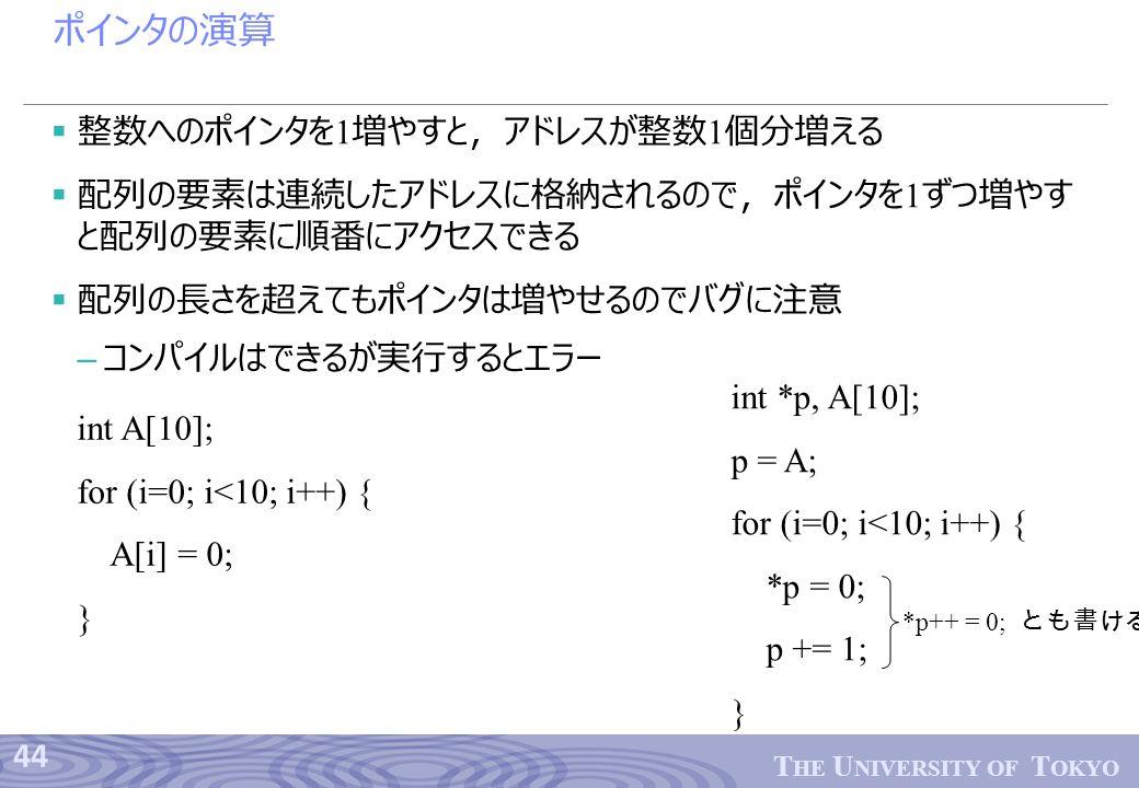44 T HE U NIVERSITY OF T OKYO ポインタの演算  整数へのポインタを 1 増やすと,アドレスが整数 1 個分増える  配列の要素は連続したアドレスに格納されるので,ポインタを 1 ずつ増やす と配列の要素に順番にアクセスできる  配列の長さを超えてもポインタは増やせるのでバグに注意 – コンパイルはできるが実行するとエラー int A[10]; for (i=0; i<10; i++) { A[i] = 0; } int *p, A[10]; p = A; for (i=0; i<10; i++) { *p = 0; p += 1; } *p++ = 0; とも書ける