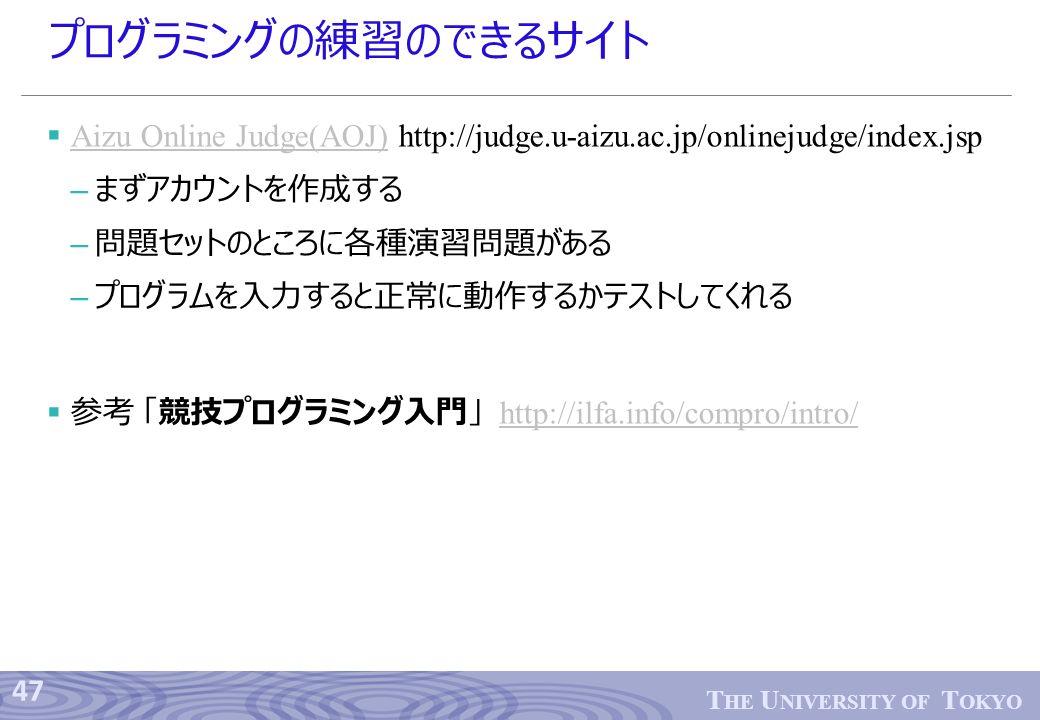 47 T HE U NIVERSITY OF T OKYO プログラミングの練習のできるサイト  Aizu Online Judge(AOJ) http://judge.u-aizu.ac.jp/onlinejudge/index.jsp Aizu Online Judge(AOJ) – まずアカウントを作成する – 問題セットのところに各種演習問題がある – プログラムを入力すると正常に動作するかテストしてくれる  参考 「競技プログラミング入門」 http://ilfa.info/compro/intro/http://ilfa.info/compro/intro/