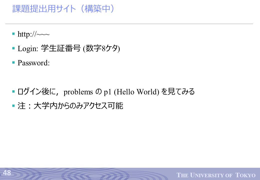 48 T HE U NIVERSITY OF T OKYO 課題提出用サイト(構築中)  http://~~~  Login: 学生証番号 ( 数字 8 ケタ )  Password:  ログイン後に, problems の p1 (Hello World) を見てみる  注:大学内からのみアクセス可能
