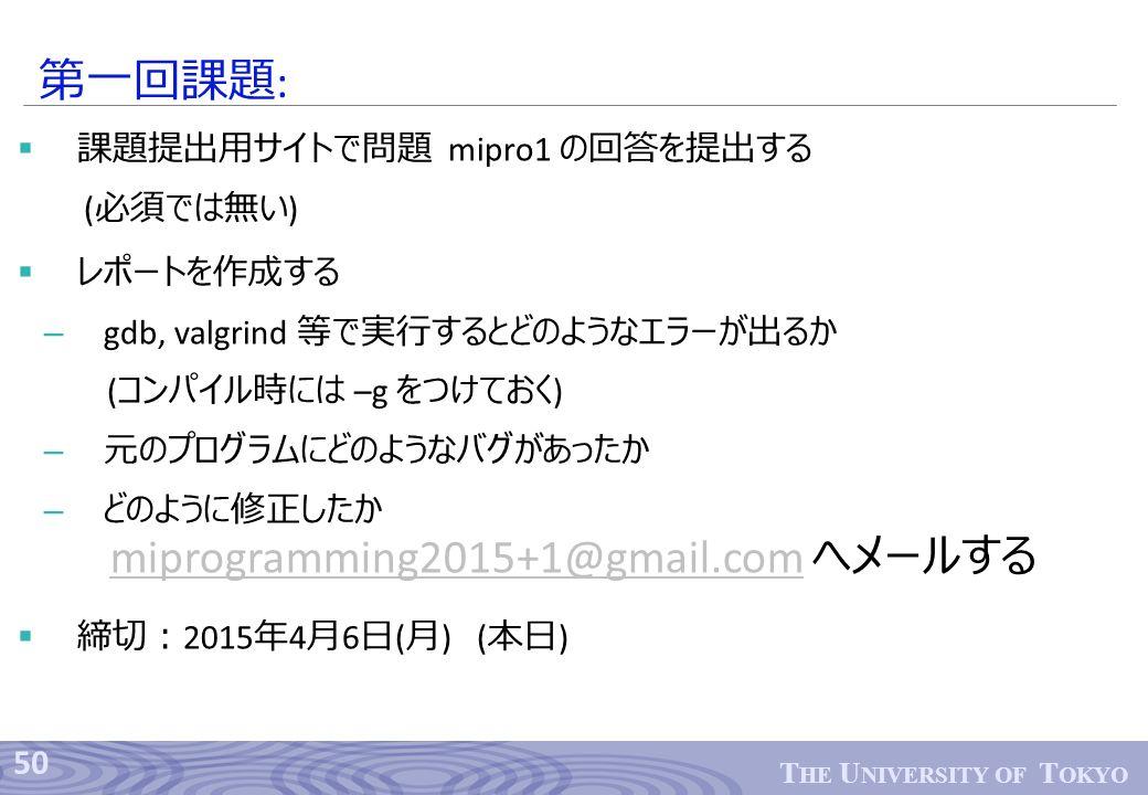 50 T HE U NIVERSITY OF T OKYO  課題提出用サイトで問題 mipro1 の回答を提出する ( 必須では無い )  レポートを作成する – gdb, valgrind 等で実行するとどのようなエラーが出るか ( コンパイル時には –g をつけておく ) – 元のプログラムにどのようなバグがあったか – どのように修正したか  締切: 2015 年 4 月 6 日 ( 月 ) ( 本日 ) 第一回課題 : miprogramming2015+1@gmail.commiprogramming2015+1@gmail.com へメールする
