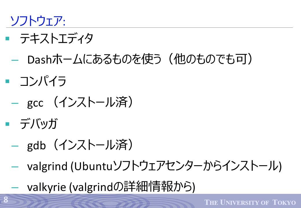8 T HE U NIVERSITY OF T OKYO  テキストエディタ – Dash ホームにあるものを使う(他のものでも可)  コンパイラ – gcc (インストール済)  デバッガ – gdb (インストール済) – valgrind (Ubuntu ソフトウェアセンターからインストール ) – valkyrie (valgrind の詳細情報から ) ソフトウェア :
