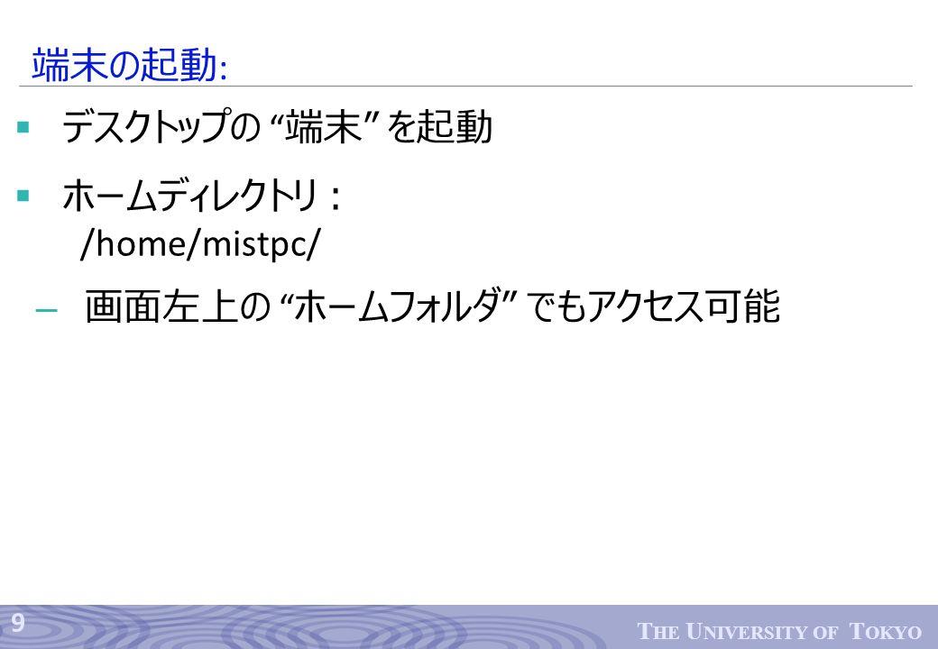 9 T HE U NIVERSITY OF T OKYO  デスクトップの 端末 を起動  ホームディレクトリ: /home/mistpc/ – 画面左上の ホームフォルダ でもアクセス可能 端末の起動 :