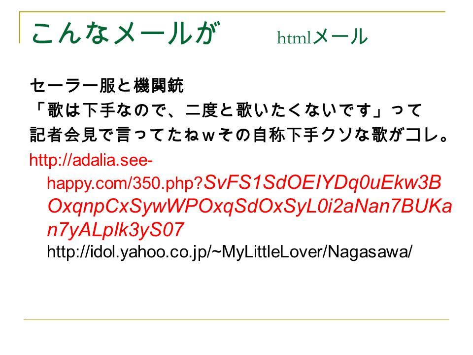 こんなメールが html メール セーラー服と機関銃 「歌は下手なので、二度と歌いたくないで す」って記者会見で言ってたねw その自称下手クソな歌がコレ。 http://idol.yahoo.co.jp/~MyLittleLover/Nagasawa// セーラー服と機関銃 「歌は下手なので、二度と歌いたくないです」って 記者会見で言ってたねwその自称下手クソな歌がコレ。 http://adalia.see- happy.com/350.php.