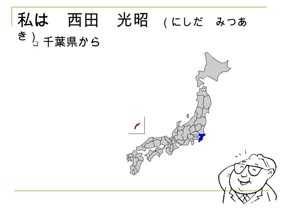 私は 西田 光昭 (にしだ みつあ き)  千葉県から