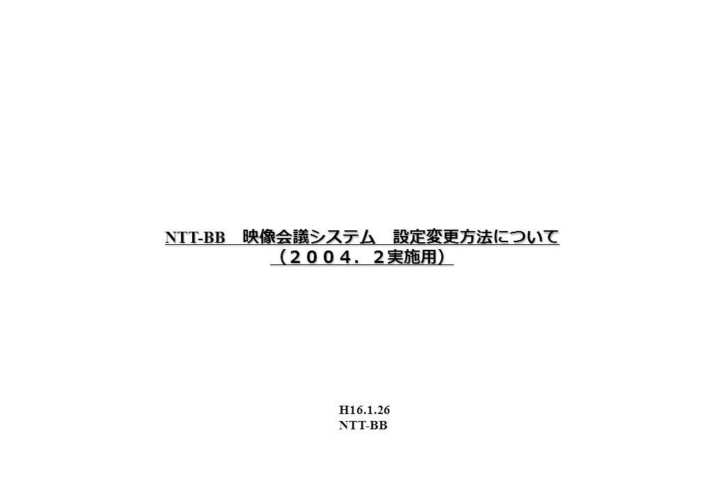 NTT-BB 映像会議システム 設定変更方法について (2004.2実施用) H16.1.26 NTT-BB