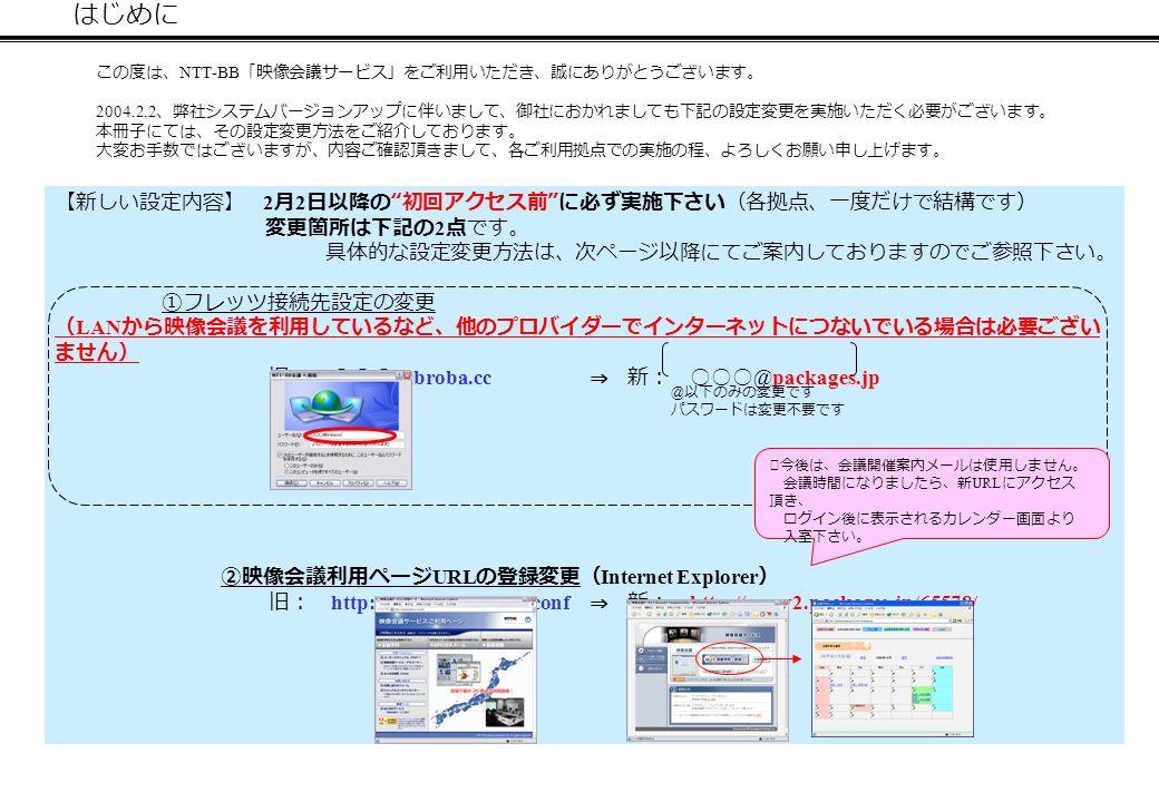 はじめに この度は、 NTT-BB 「映像会議サービス」をご利用いただき、誠にありがとうございます。 2004.2.2 、弊社システムバージョンアップに伴いまして、御社におかれましても下記の設定変更を実施いただく必要がございます。 本冊子にては、その設定変更方法をご紹介しております。 大変お手数ではございますが、内容ご確認頂きまして、各ご利用拠点での実施の程、よろしくお願い申し上げます。 【新しい設定内容】 2 月 2 日以降の 初回アクセス前 に必ず実施下さい(各拠点、一度だけで結構です) 変更箇所は下記の 2 点です。 具体的な設定変更方法は、次ページ以降にてご案内しておりますのでご参照下さい。 ①フレッツ接続先設定の変更 ( LAN から映像会議を利用しているなど、他のプロバイダーでインターネットにつないでいる場合は必要ござい ません) 旧: ○○○ @broba.cc ⇒ 新: ○○○ @packages.jp ②映像会議利用ページ URL の登録変更( Internet Explorer ) 旧: http://www.broba.cc/vconf ⇒ 新: http://www2.packages.jp/65578/ @ 以下のみの変更です パスワードは変更不要です ※今後は、会議開催案内メールは使用しません。 会議時間になりましたら、新 URL にアクセス 頂き、 ログイン後に表示されるカレンダー画面より 入室下さい。