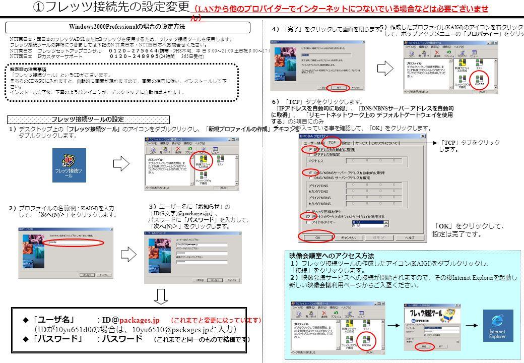 ①フレッツ接続先の設定変更 設定時の注意事項 「フレッツ接続ツール」という CD がございます。 そちらの CD を PC に入れますと、自動的に画面が現れますので、画面の指示に従い、インストールして下 さい。 インストール完了後、下図のようなアイコンが、デスクトップに自動作成されます。 NTT 東日本・西日本のフレッツ ADSL または B フレッツを使用するため、フレッツ接続ツールを使用します。 フレッツ接続ツールの詳細につきましては下記の NTT 東日本・ NTT 西日本へお問合せください。 NTT 東日本 フレッツセットアップコンサル 0120-275644 ( 携帯・ PHS 不可, 平 日 9:00 ~ 21:00 土日祝 9:00 ~ 17:00) NTT 西日本 IP カスタマーサポート 0120-248995 (24 時間 365 日受付 ) Windows2000Professional の場合の設定方法 1)デスクトップ上の「フレッツ接続ツール」のアイコンをダブルクリックし、「新規プロファイルの作成」アイコンを ダブルクリックします。 2)プロファイルの名前 ( 例: KAIGI) を入力 して、「次へ (N) >」をクリックします。 3)ユーザー名に「お知らせ」の 「 ID(9 文字 )@packages.jp 」、 パスワードに「パスワード」を入力して、 「次へ (N) >」をクリックします。 5)作成したプロファイル (KAIGI) のアイコンを右クリック して、ポップアップメニューの「プロパティー」をクリックします。 6) 「 TCP 」タブをクリックします。 「 IP アドレスを自動的に取得」、「 DNS/NBNS サーバー アドレスを自動的 に取得」、 「リモートネットワーク上の デフォルトゲートウェイを使用 する」の 3 項目にのみ チェックが入っている事を確認して、「 OK 」をクリックします。 フレッツ接続ツールの設定 映像会議室へのアクセス方法 1)フレッツ接続ツールの作成したアイコン (KAIGI) をダブルクリックし、 「接続」をクリックします。 2)映像会議サービスへの接続が開始されますので、その後 Internet Explorer を起動し 新しい映像会議利用ページからご入室ください。 「 OK 」をクリックして、 設定は完了です。 ◆「ユーザ名」 : ID @ packages.jp (これまでと変更になっています) ( ID が 10yu651d0 の場合は、 10yu6510@packages.jp と入力) ◆「パスワード」 :パスワード (これまでと同一のもので結構です) 4)「完了」をクリックして画面を閉じます。 「 TCP 」タブをクリック します。 KAIGI packages.jp KAIGI ( LAN から他のプロバイダーでインターネットにつないでいる場合などは必要ございませ ん)