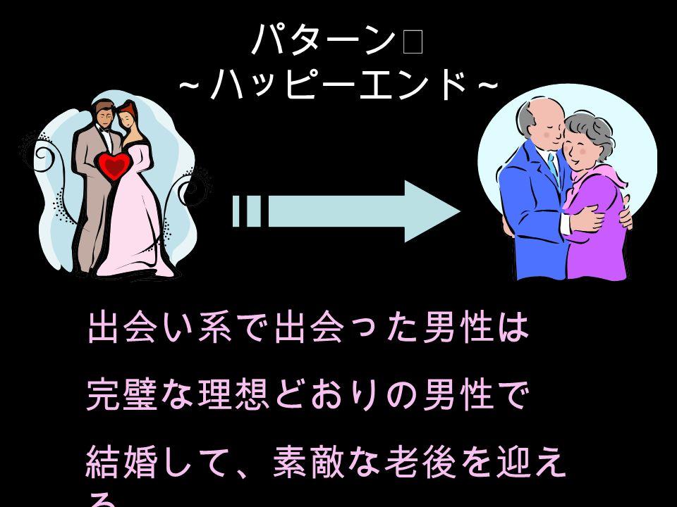 パターンⅠ ~ハッピーエンド~ 出会い系で出会った男性は 完璧な理想どおりの男性で 結婚して、素敵な老後を迎え る