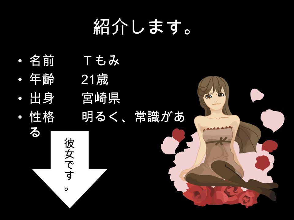 紹介します。 名前 Tもみ 年齢 21 歳 出身 宮崎県 性格 明るく、常識があ る