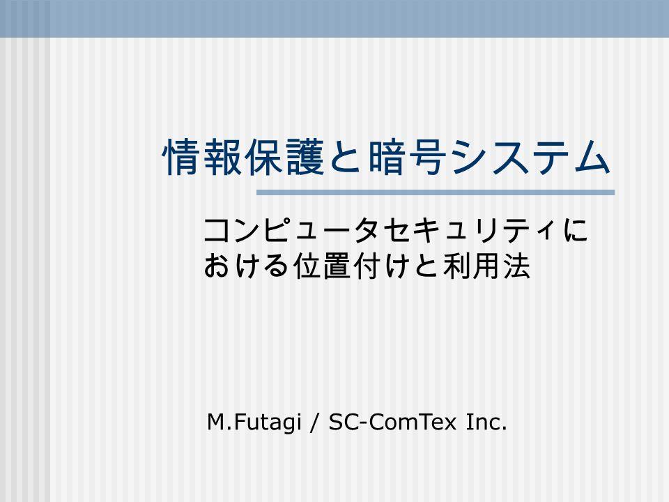 情報保護と暗号システム コンピュータセキュリティに おける位置付けと利用法 M.Futagi / SC-ComTex Inc.