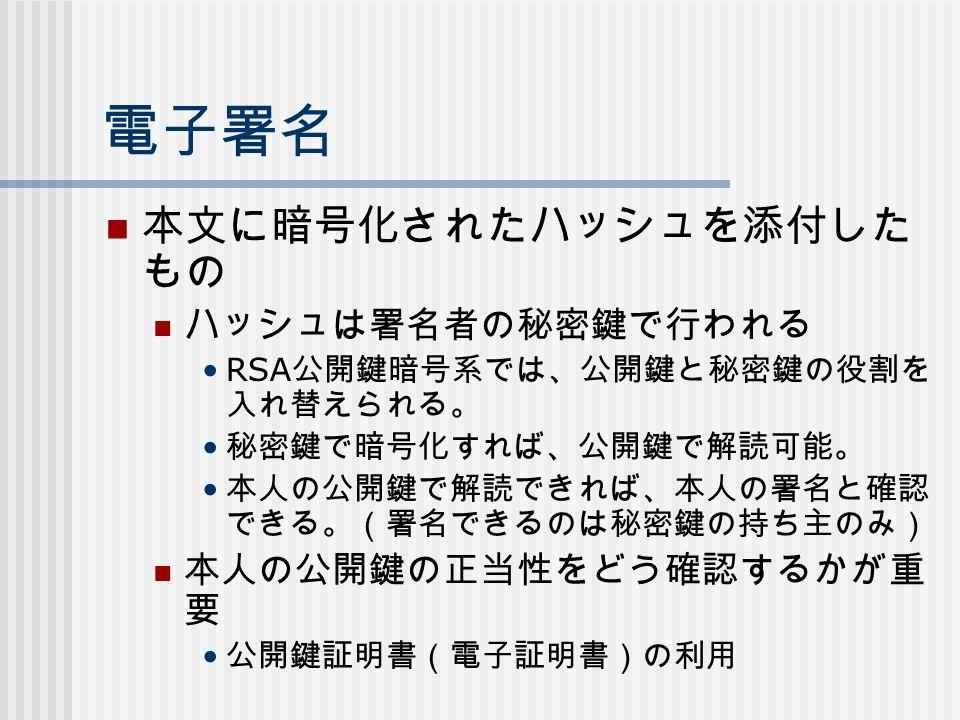 電子署名 本文に暗号化されたハッシュを添付した もの ハッシュは署名者の秘密鍵で行われる RSA 公開鍵暗号系では、公開鍵と秘密鍵の役割を 入れ替えられる。 秘密鍵で暗号化すれば、公開鍵で解読可能。 本人の公開鍵で解読できれば、本人の署名と確認 できる。(署名できるのは秘密鍵の持ち主のみ) 本人の公開鍵の正当性をどう確認するかが重 要 公開鍵証明書(電子証明書)の利用