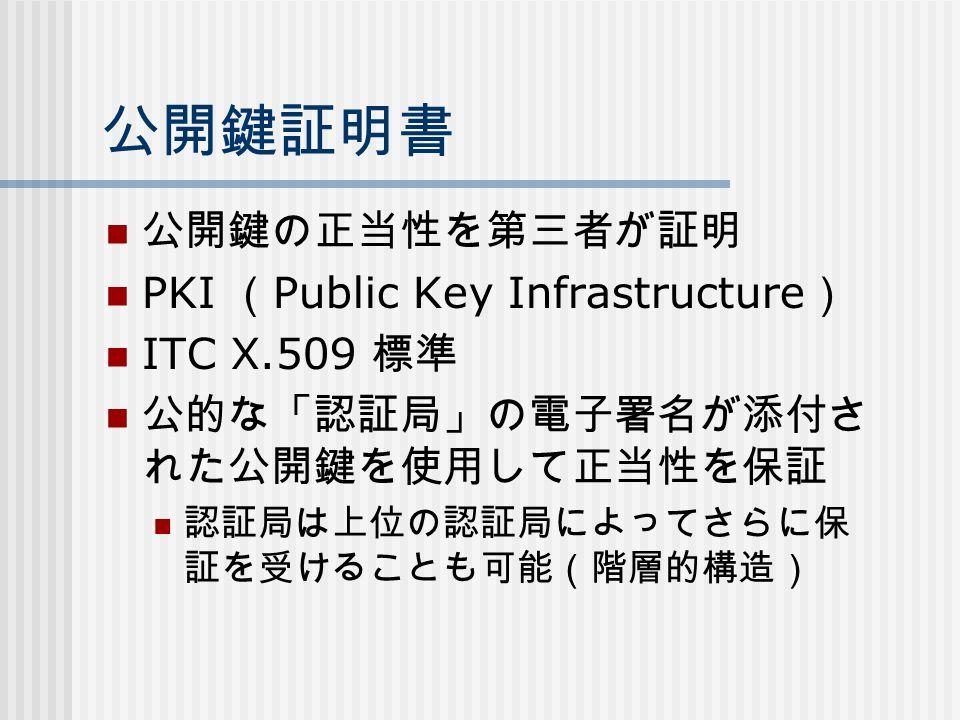公開鍵証明書 公開鍵の正当性を第三者が証明 PKI ( Public Key Infrastructure ) ITC X.509 標準 公的な「認証局」の電子署名が添付さ れた公開鍵を使用して正当性を保証 認証局は上位の認証局によってさらに保 証を受けることも可能(階層的構造)