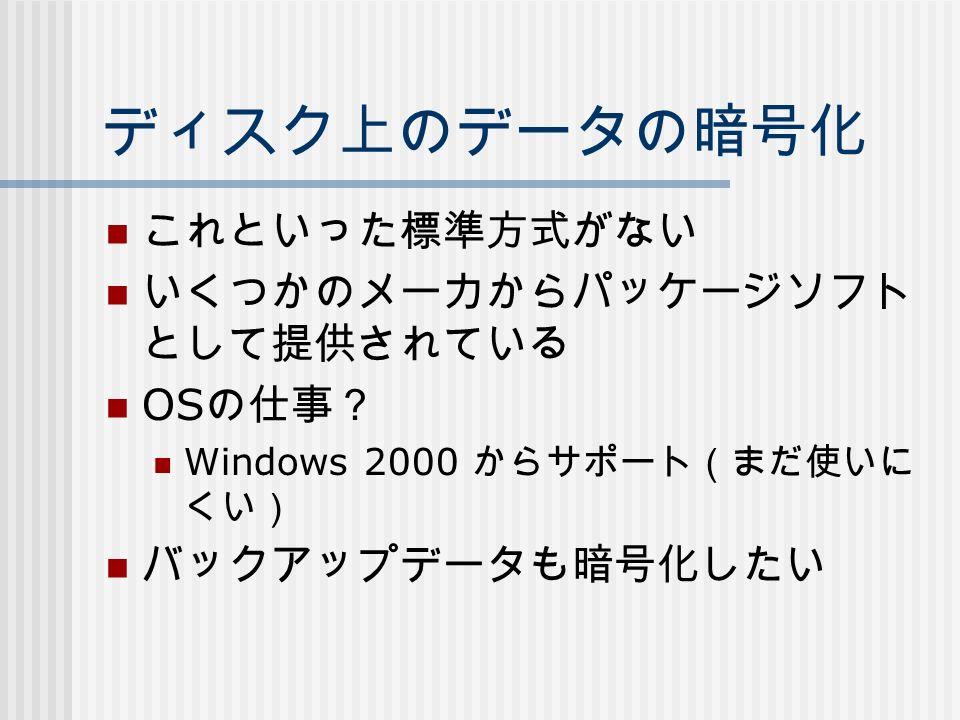 ディスク上のデータの暗号化 これといった標準方式がない いくつかのメーカからパッケージソフト として提供されている OS の仕事? Windows 2000 からサポート(まだ使いに くい) バックアップデータも暗号化したい