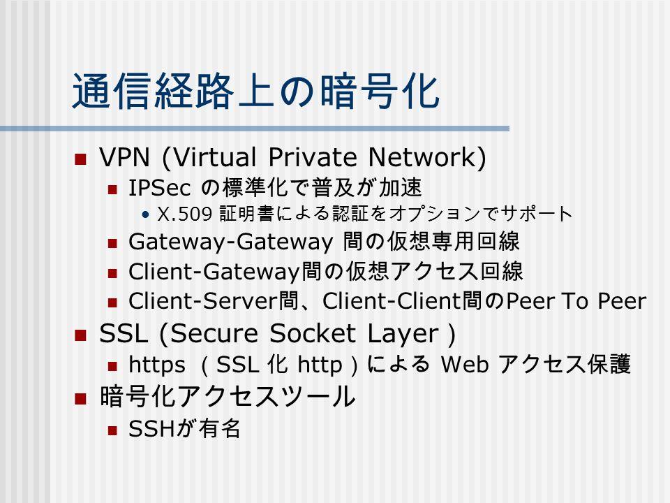 通信経路上の暗号化 VPN (Virtual Private Network) IPSec の標準化で普及が加速 X.509 証明書による認証をオプションでサポート Gateway-Gateway 間の仮想専用回線 Client-Gateway 間の仮想アクセス回線 Client-Server 間、 Client-Client 間の Peer To Peer SSL (Secure Socket Layer ) https ( SSL 化 http )による Web アクセス保護 暗号化アクセスツール SSH が有名