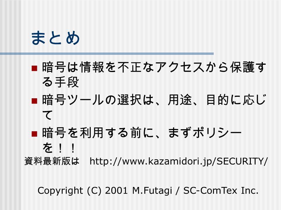 まとめ 暗号は情報を不正なアクセスから保護す る手段 暗号ツールの選択は、用途、目的に応じ て 暗号を利用する前に、まずポリシー を!! Copyright (C) 2001 M.Futagi / SC-ComTex Inc.