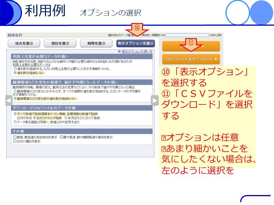 利用例 オプションの選択 ⑩「表示オプション」 を選択する ⑪「CSVファイルを ダウンロード」を選択 する ※オプションは任意 ※あまり細かいことを 気にしたくない場合は、 左のように選択を ⑪ ⑩